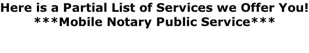 Here is a Partial List of Services we Offer You! ***Mobile Notary Public Service***
